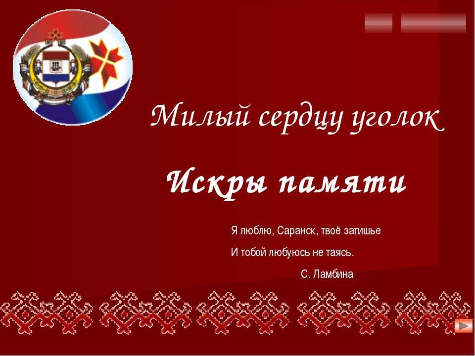 Я люблю, Саранск, твоё затишье И тобой любуюсь не таясь. С. Ламбина Милый сер...