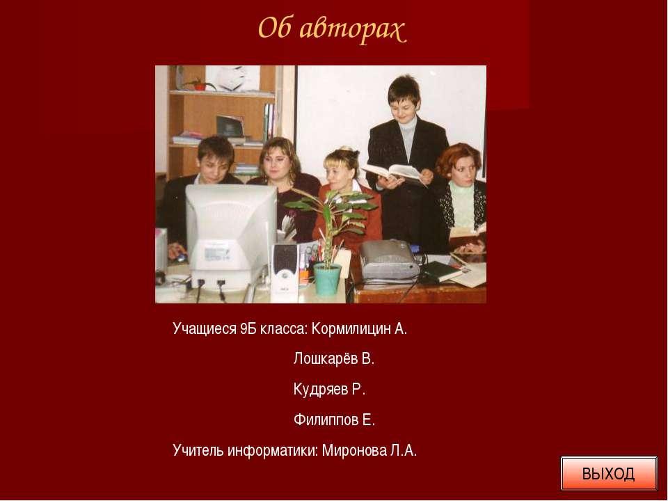 Об авторах ВЫХОД Учащиеся 9Б класса: Кормилицин А. Лошкарёв В. Кудряев Р. Фил...