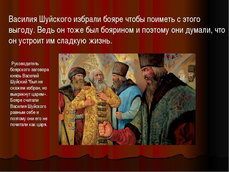 Василия Шуйского избрали бояре чтобы поиметь с этого выгоду. Ведь он тоже был...