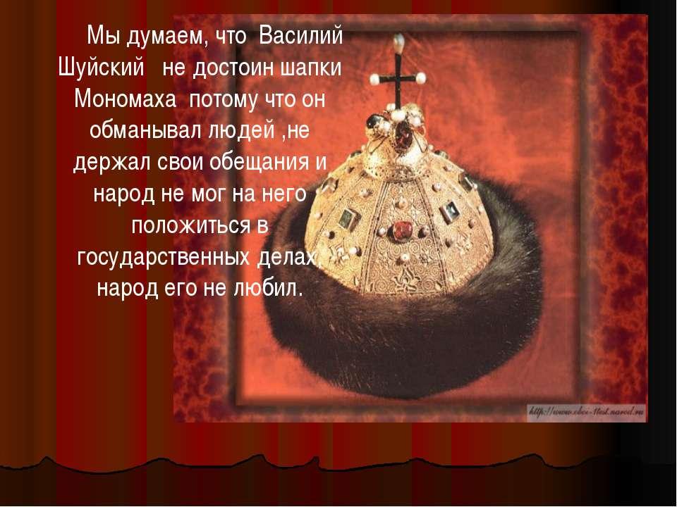 Мы думаем, что Василий Шуйский не достоин шапки Мономаха потому что он обманы...