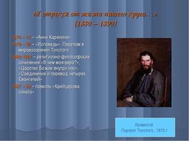 «Я отрекся от жизни нашего круга…» (1880 – 1890) 1870 – 77 – «Анна Каренина» ...
