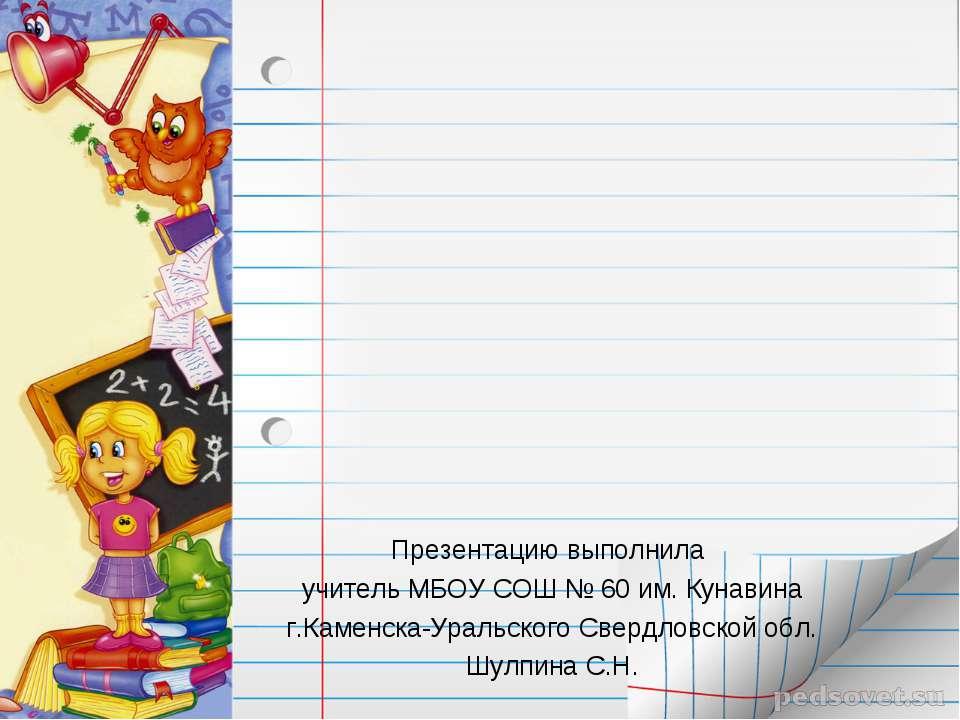 Презентацию выполнила учитель МБОУ СОШ № 60 им. Кунавина г.Каменска-Уральског...