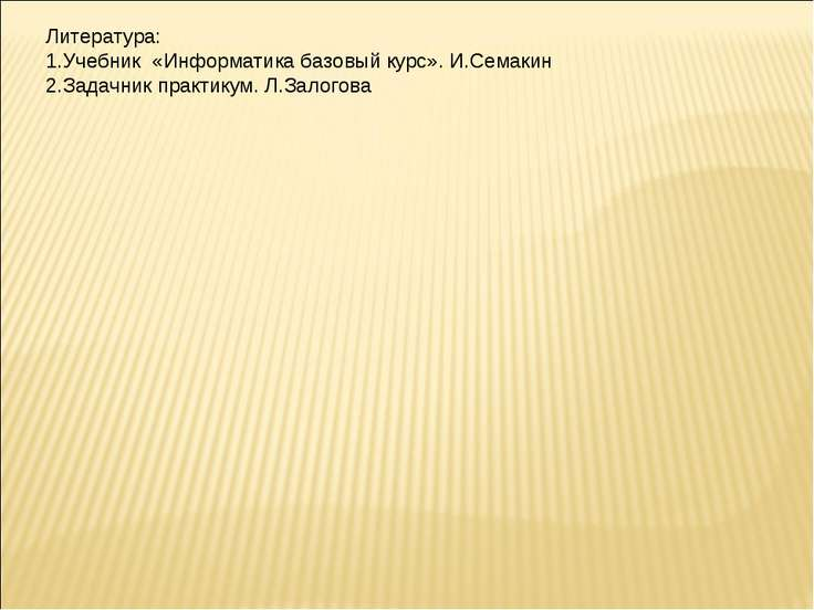 Литература: Учебник «Информатика базовый курс». И.Семакин Задачник практикум....