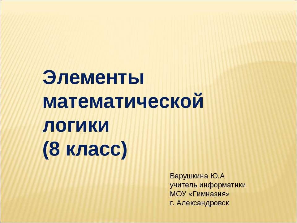 Элементы математической логики (8 класс) Варушкина Ю.А учитель информатики МО...