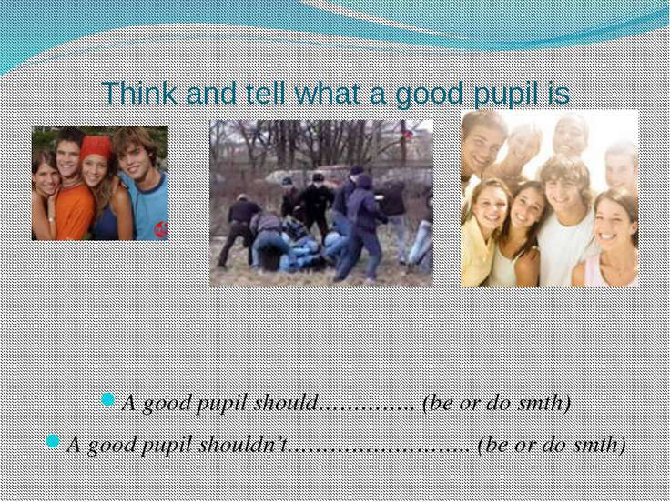 Think and tell what a good pupil is A good pupil should………….. (be or do smth)...