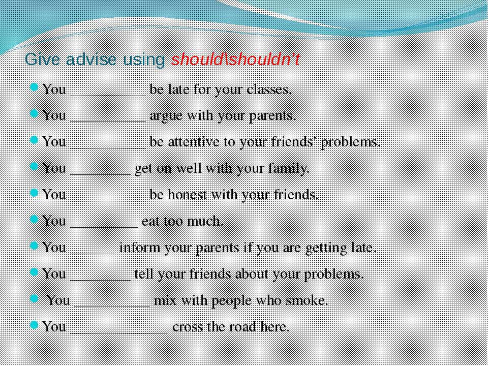 Give advise using should\shouldn't You __________ be late for your classes. Y...