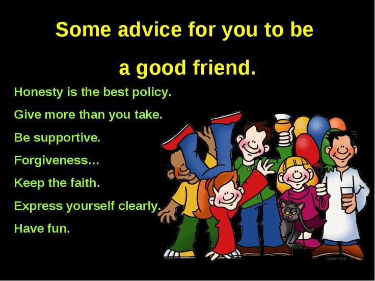 Some advice for you to be a good friend. Honesty is the best policy. Give mor...