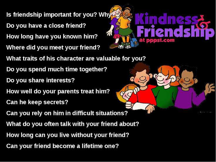 Is friendship important for you? Why? Do you have a close friend? How long ha...