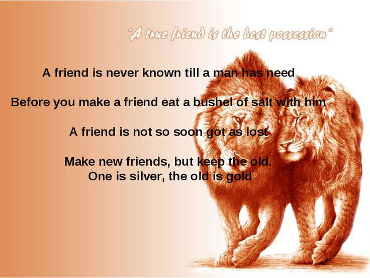 A friend is never known till a man has need Before you make a friend eat a bu...