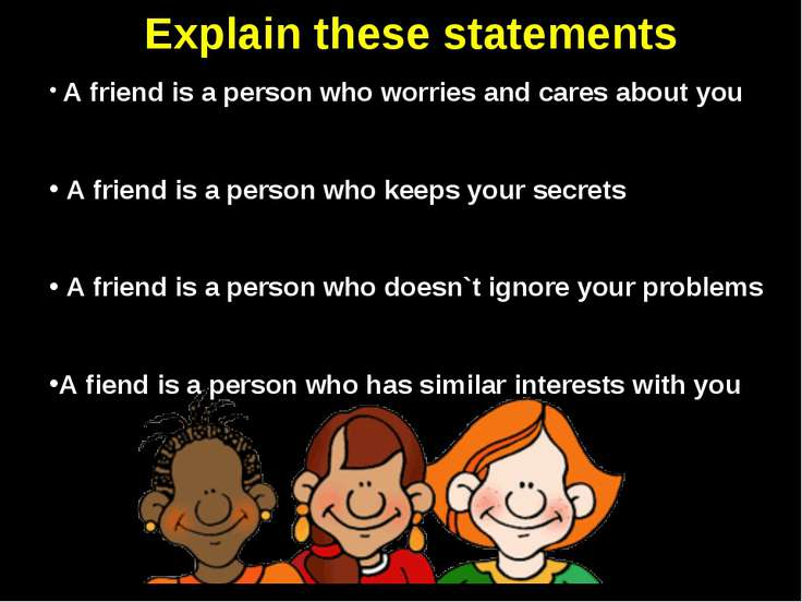Explain these statements A friend is a person who worries and cares about you...