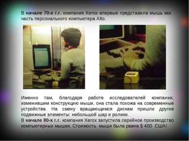 В начале 70-х г.г. компания Xerox впервые представила мышь как часть персонал...