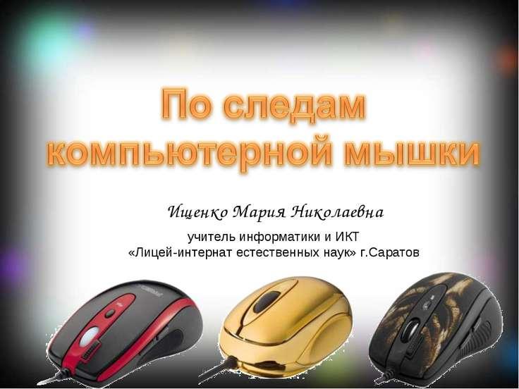 Ищенко Мария Николаевна учитель информатики и ИКТ «Лицей-интернат естественны...