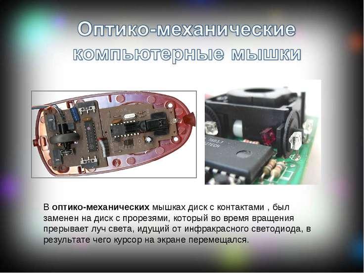 В оптико-механических мышках диск с контактами , был заменен на диск с прорез...