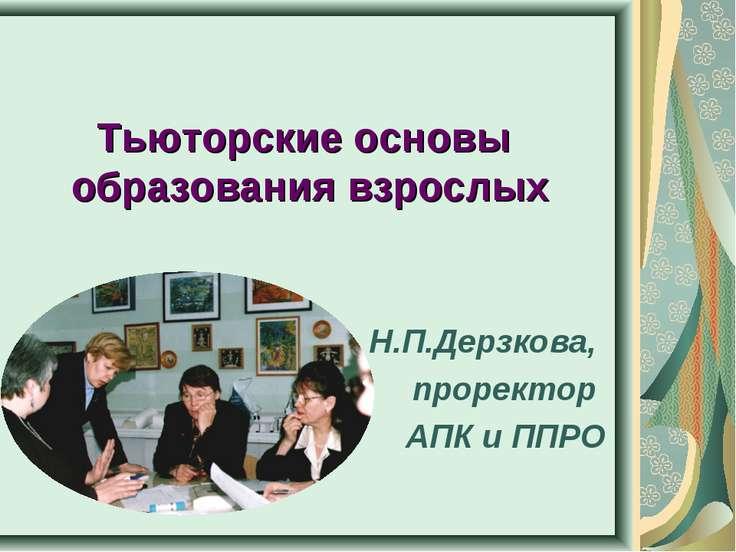 Тьюторские основы образования взрослых Н.П.Дерзкова, проректор АПК и ППРО