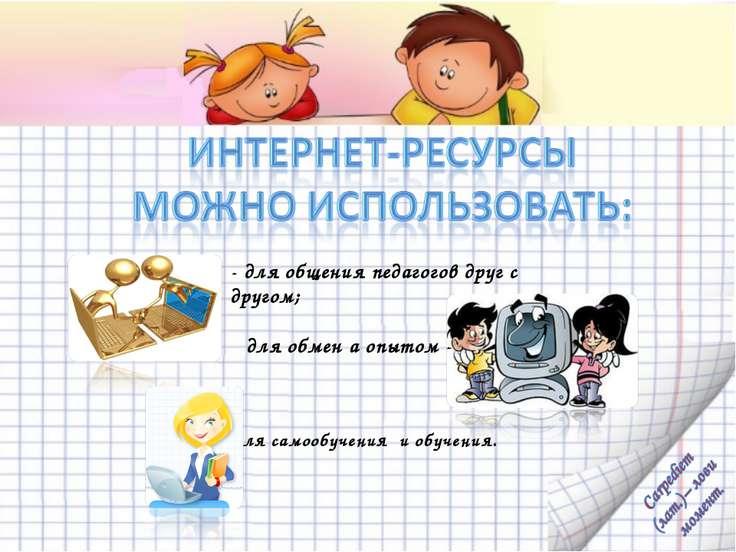 - для общения педагогов друг с другом; для обмен а опытом - - для самообучени...