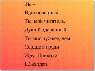 Ты – Вдохновенный, Ты, мой читатель, Душой одаренный, – Ты мне нужнее, чем Се...