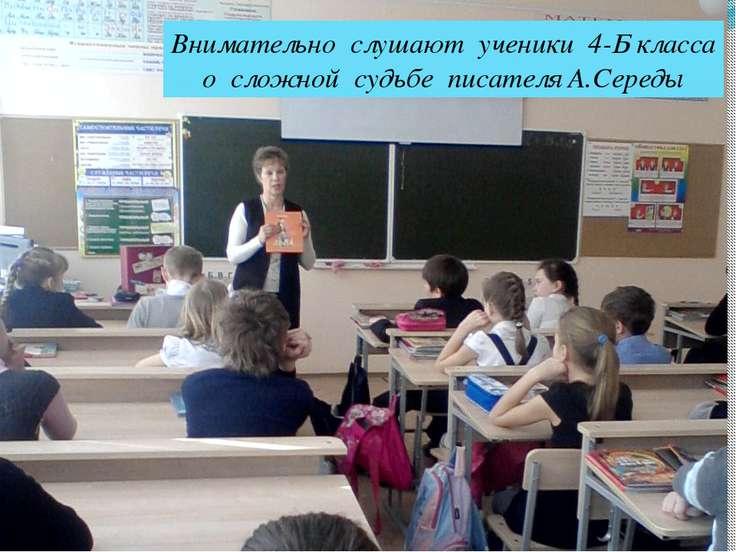 Внимательно слушают ученики 4-Б класса о сложной судьбе писателя А.Середы
