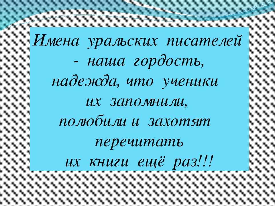 Имена уральских писателей - наша гордость, надежда, что ученики их запомнили,...