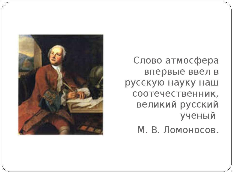 Слово атмосфера впервые ввел в русскую науку наш соотечественник, великий рус...