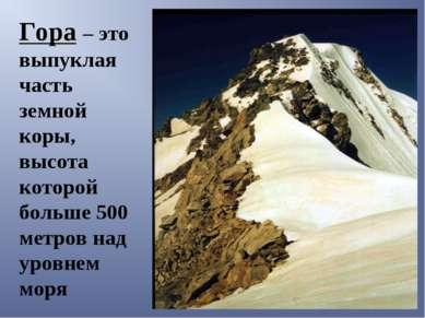 Гора – это выпуклая часть земной коры, высота которой больше 500 метров над у...
