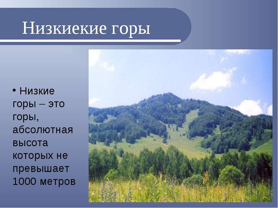 Низкиекие горы Низкие горы – это горы, абсолютная высота которых не превышает...