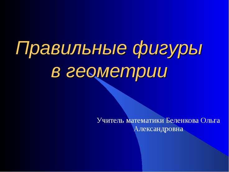 Правильные фигуры в геометрии Учитель математики Беленкова Ольга Александровна