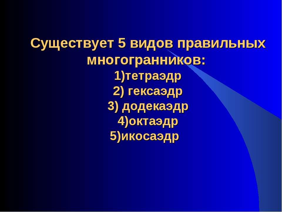 Существует 5 видов правильных многогранников: 1)тетраэдр 2) гексаэдр 3) додек...