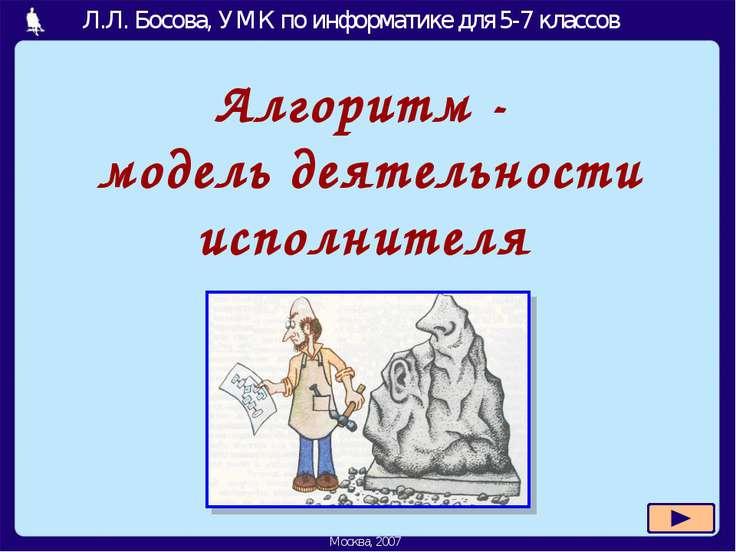 Алгоритм - модель деятельности исполнителя Л.Л. Босова, УМК по информатике дл...