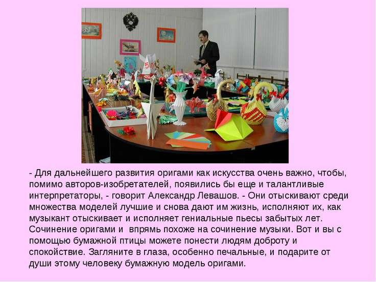 - Для дальнейшего развития оригами как искусства очень важно, чтобы, помимо а...