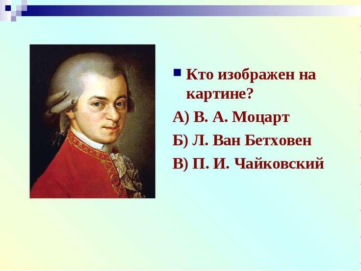 Кто изображен на картине? А) В. А. Моцарт Б) Л. Ван Бетховен В) П. И. Чайковский