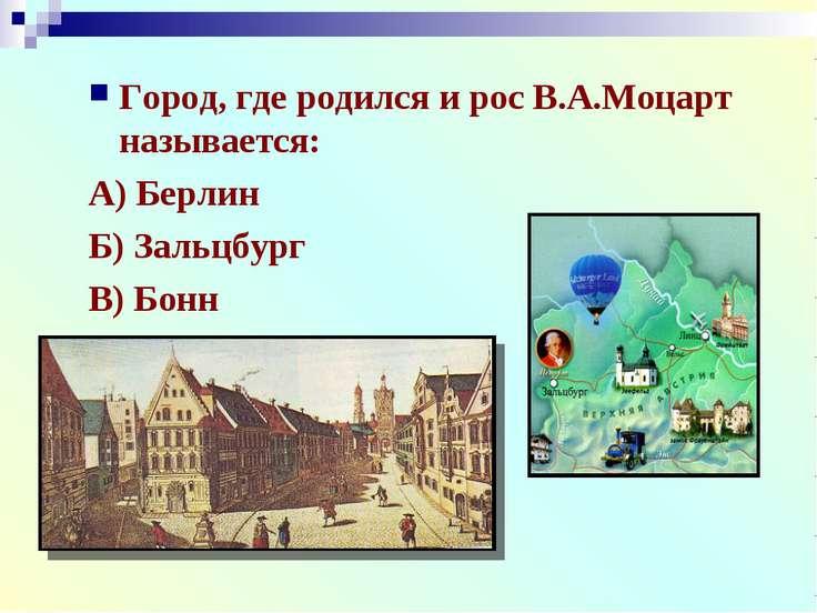 Город, где родился и рос В.А.Моцарт называется: А) Берлин Б) Зальцбург В) Бонн
