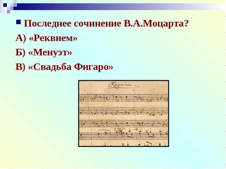 Последнее сочинение В.А.Моцарта? А) «Реквием» Б) «Менуэт» В) «Свадьба Фигаро»