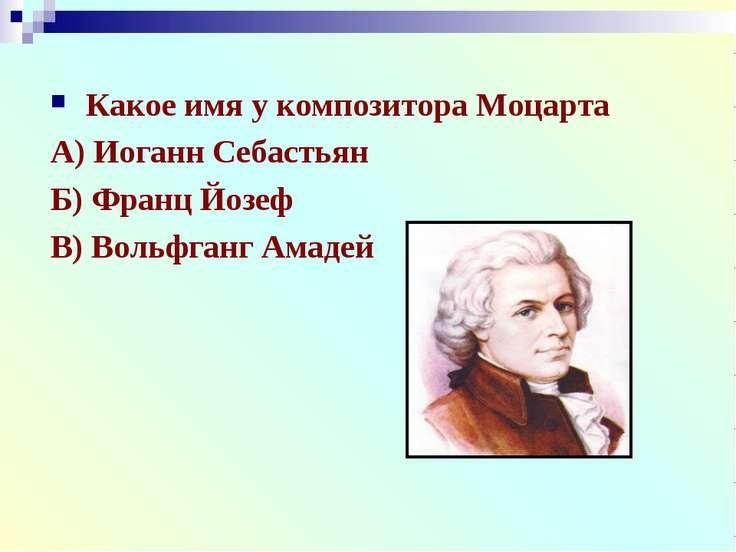 Какое имя у композитора Моцарта А) Иоганн Себастьян Б) Франц Йозеф В) Вольфга...