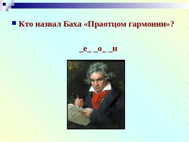 Кто назвал Баха «Праотцом гармонии»? _е_ _о_ _н