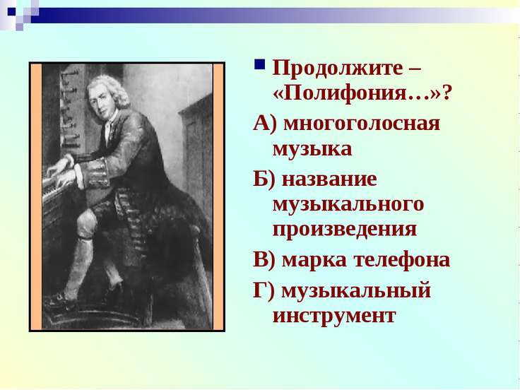 Продолжите – «Полифония…»? А) многоголосная музыка Б) название музыкального п...