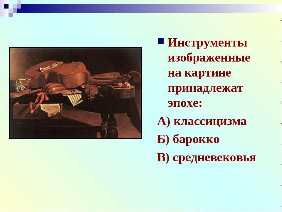 Инструменты изображенные на картине принадлежат эпохе: А) классицизма Б) баро...