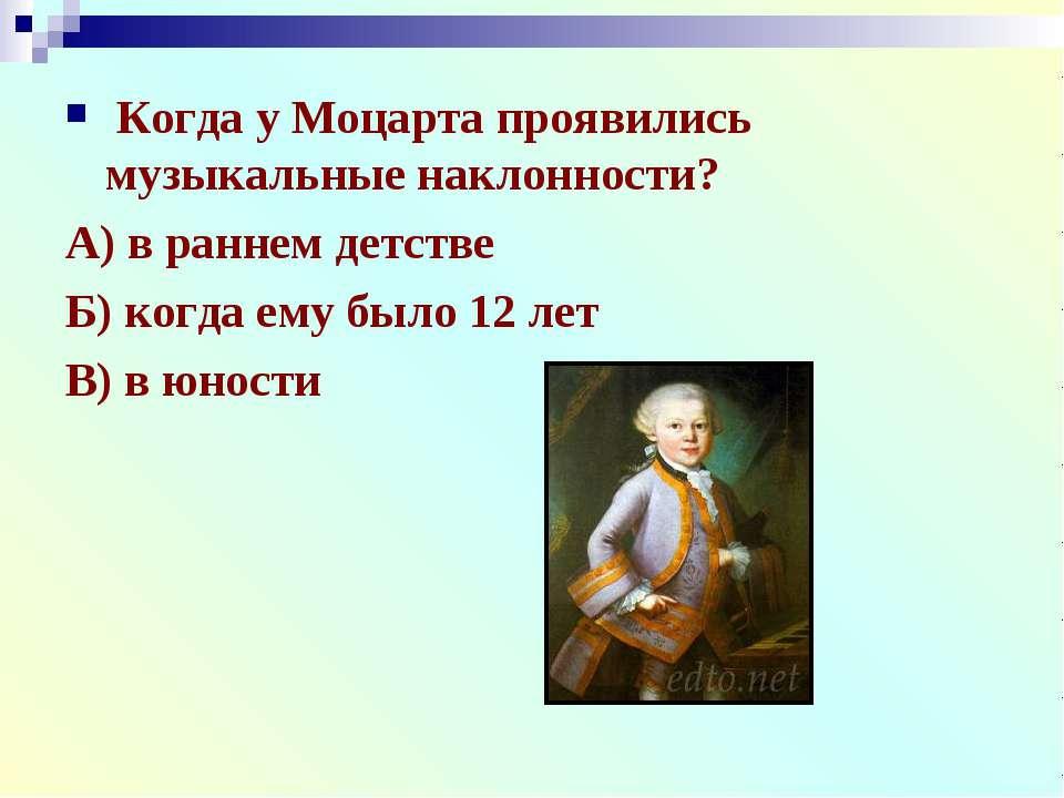 Когда у Моцарта проявились музыкальные наклонности? А) в раннем детстве Б) ко...