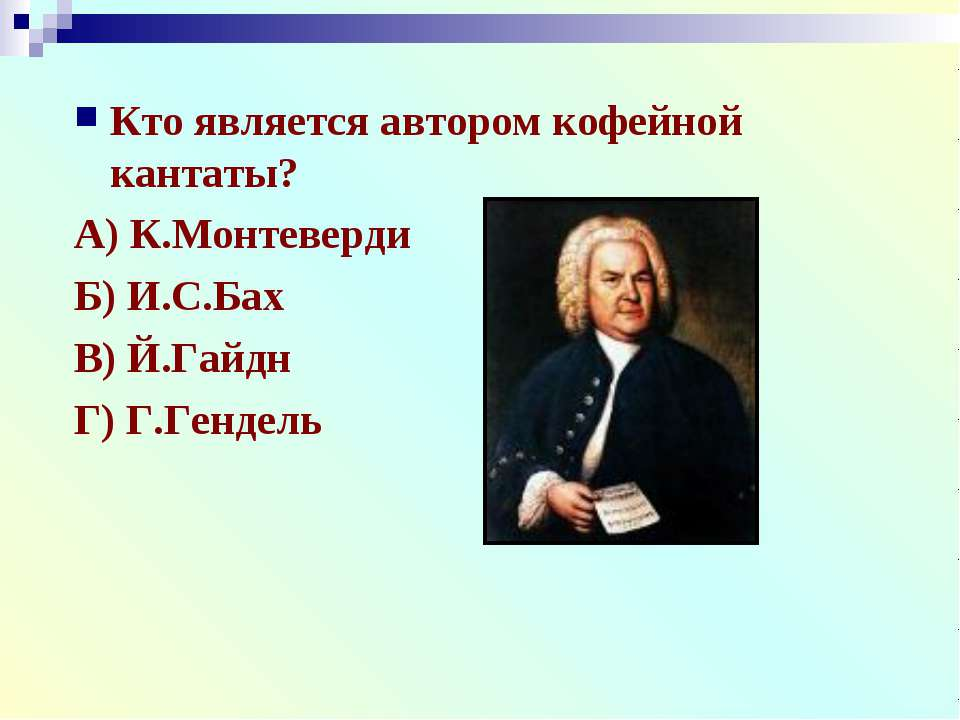 Кто является автором кофейной кантаты? А) К.Монтеверди Б) И.С.Бах В) Й.Гайдн ...