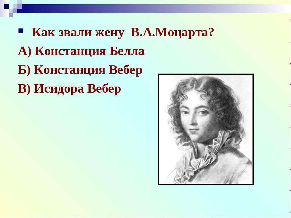 Как звали жену В.А.Моцарта? А) Констанция Белла Б) Констанция Вебер В) Исидор...