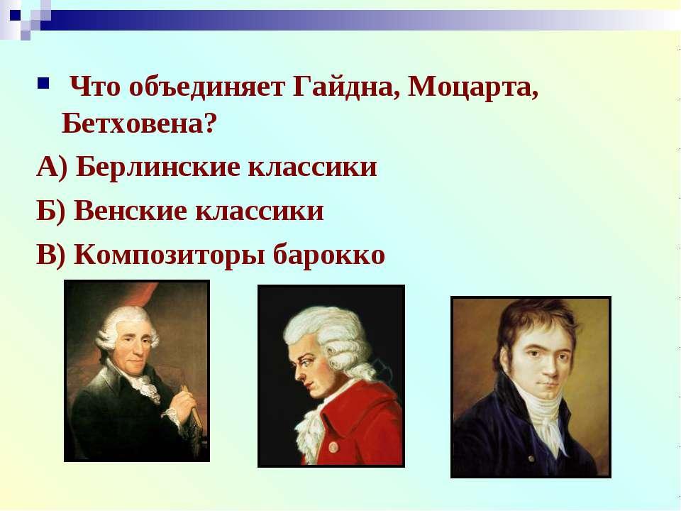 Что объединяет Гайдна, Моцарта, Бетховена? А) Берлинские классики Б) Венские ...