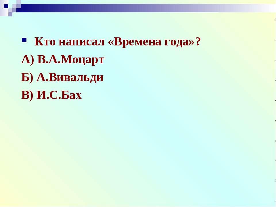 Кто написал «Времена года»? А) В.А.Моцарт Б) А.Вивальди В) И.С.Бах