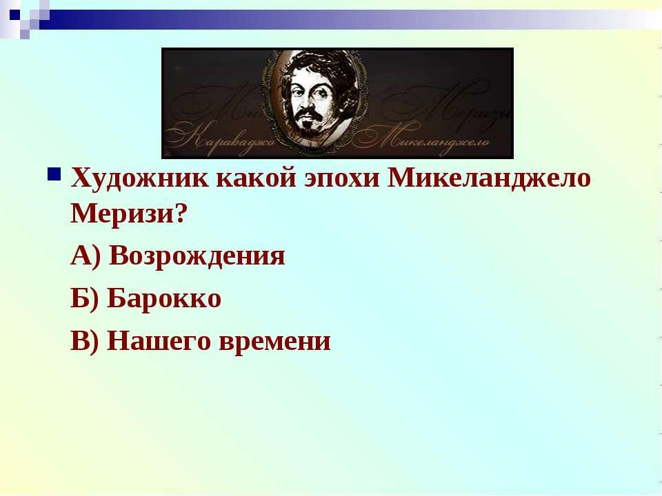 Художник какой эпохи Микеланджело Меризи? А) Возрождения Б) Барокко В) Нашего...