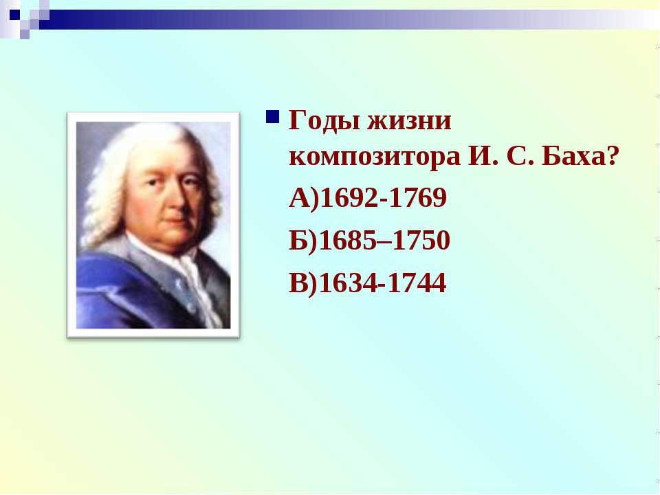 Годы жизни композитора И. С. Баха? А)1692-1769 Б)1685–1750 В)1634-1744