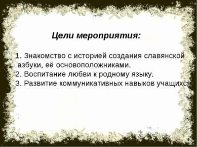 Цели мероприятия: 1. Знакомство с историей создания славянской азбуки, её осн...