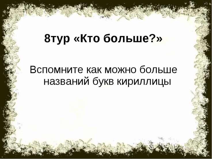 8тур «Кто больше?» Вспомните как можно больше названий букв кириллицы