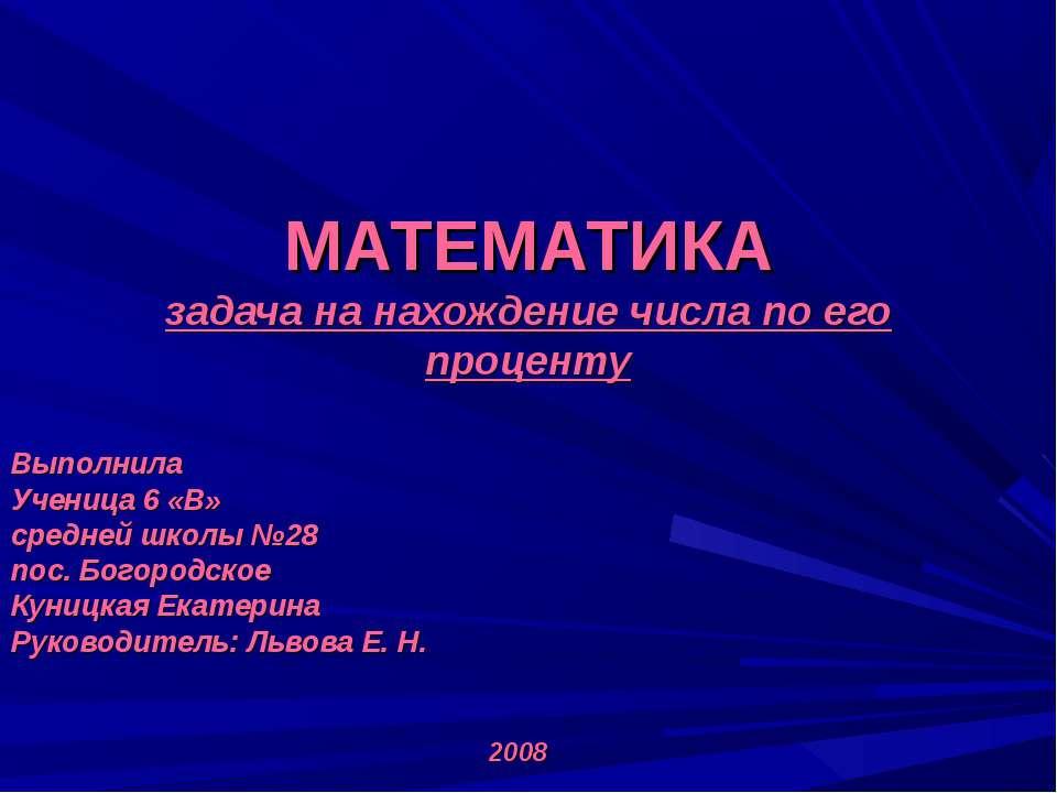 МАТЕМАТИКА задача на нахождение числа по его проценту Выполнила Ученица 6 «В»...