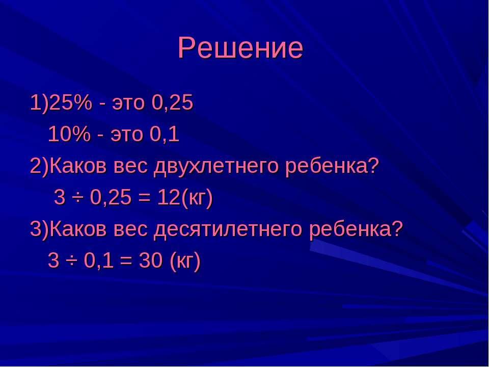 Решение 1)25% - это 0,25 10% - это 0,1 2)Каков вес двухлетнего ребенка? 3 ÷ 0...