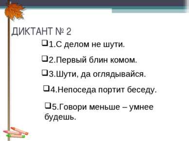 ДИКТАНТ № 2 1.С делом не шути. 2.Первый блин комом. 3.Шути, да оглядывайся. 4...