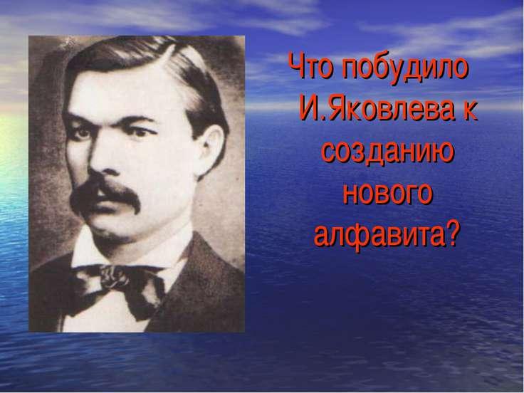 Что побудило И.Яковлева к созданию нового алфавита?