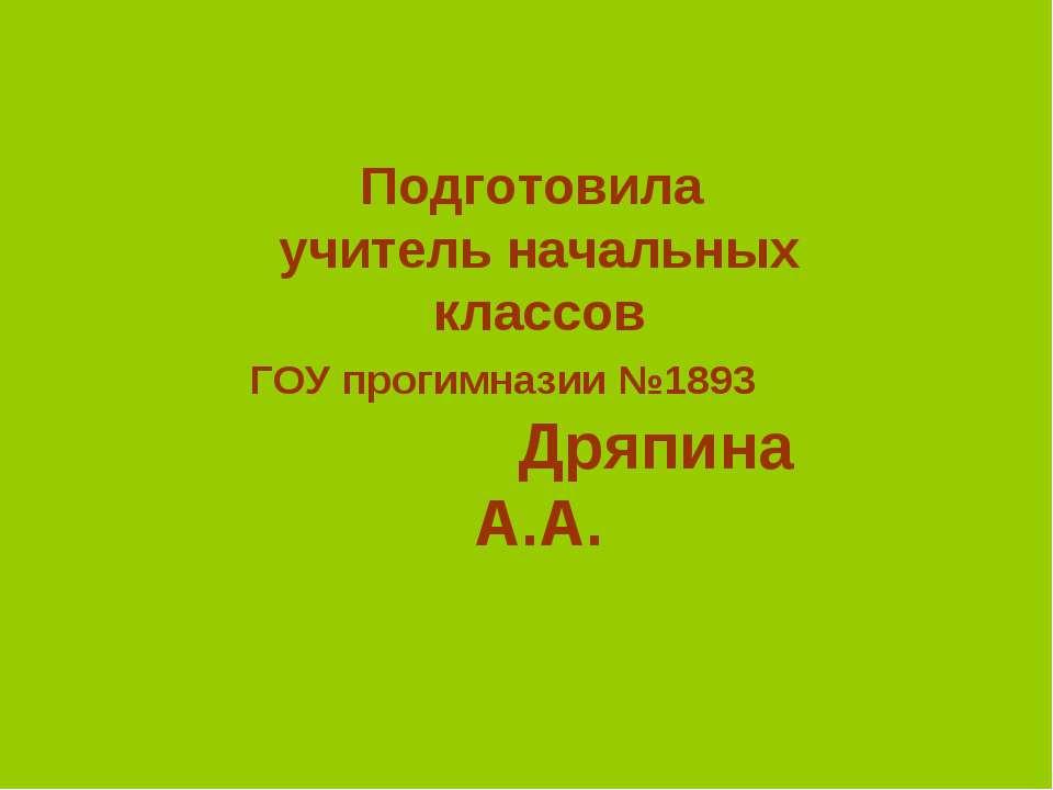Подготовила учитель начальных классов ГОУ прогимназии №1893 Дряпина А.А.